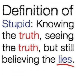 definition fo stupid: knowing the truth, seeing the truth, but still believing the lies
